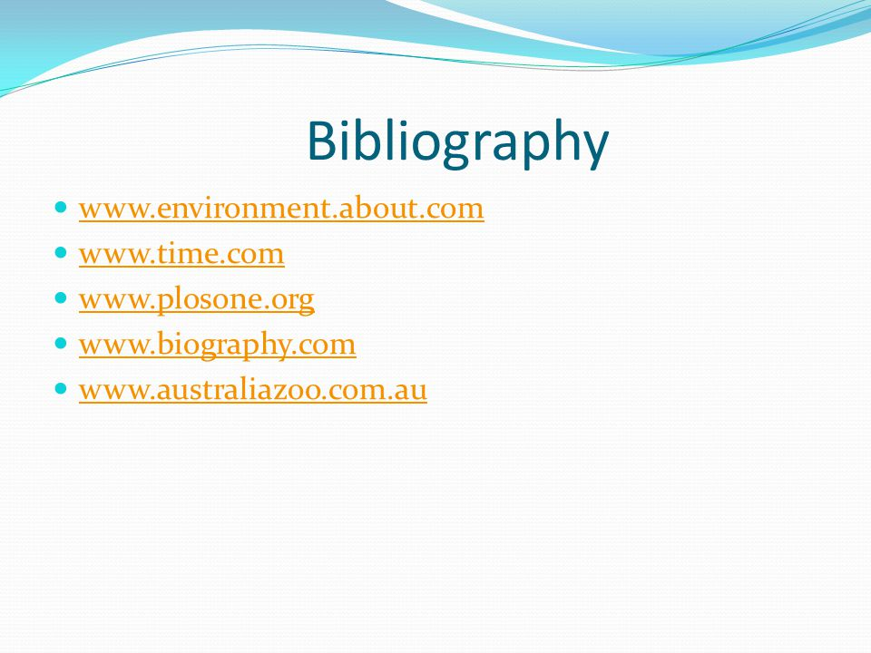Bibliography www.environment.about.com www.time.com www.plosone.org www.biography.com www.australiazoo.com.au
