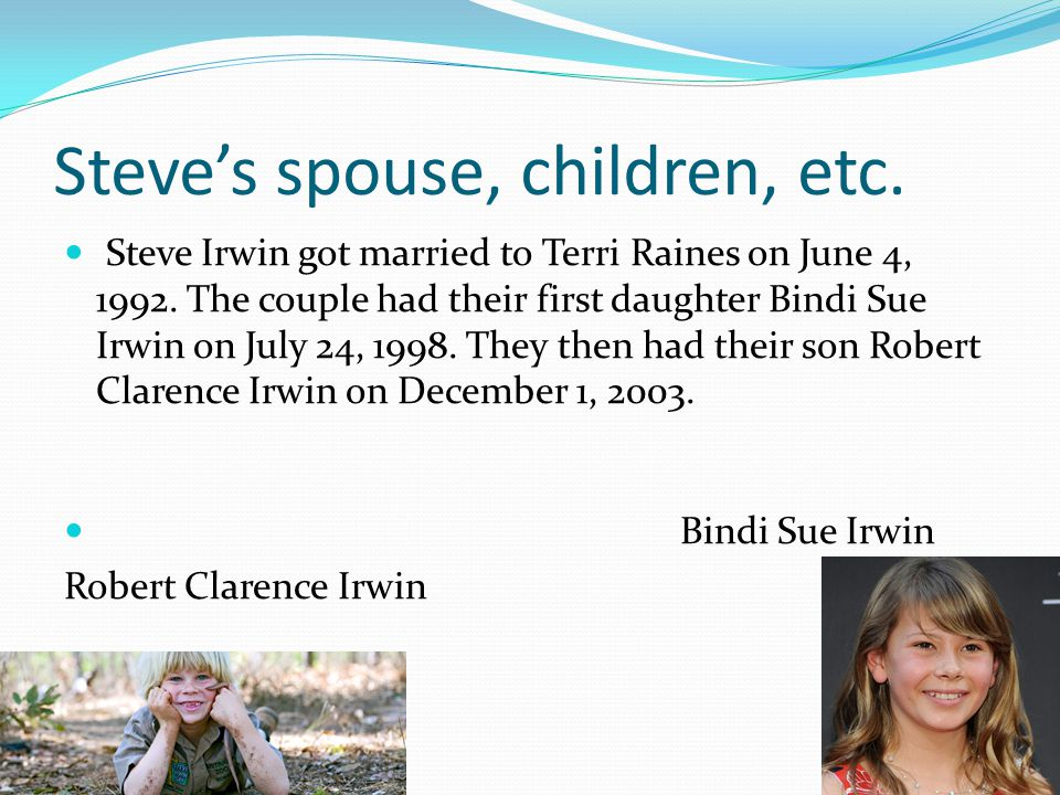 Steve's spouse, children, etc. Steve Irwin got married to Terri Raines on June 4, 1992.
