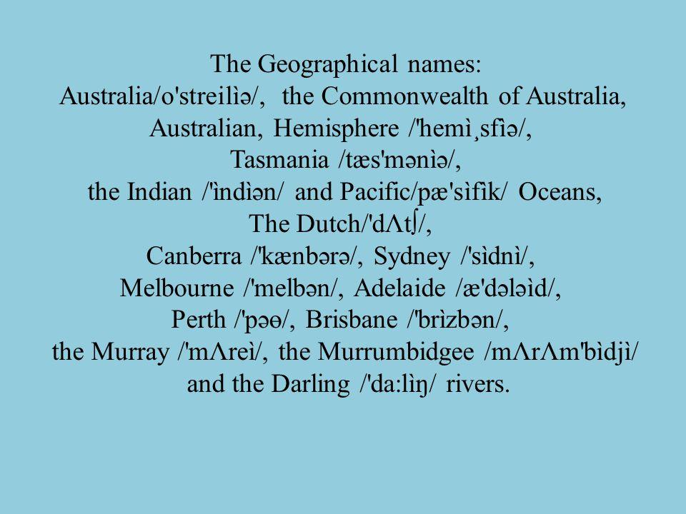 The Geographical names: Australia/o'streilìə/, the Commonwealth of Australia, Australian, Hemisphere /'hemì¸sfìə/, Tasmania /tæs'mənìə/, the Indian /'