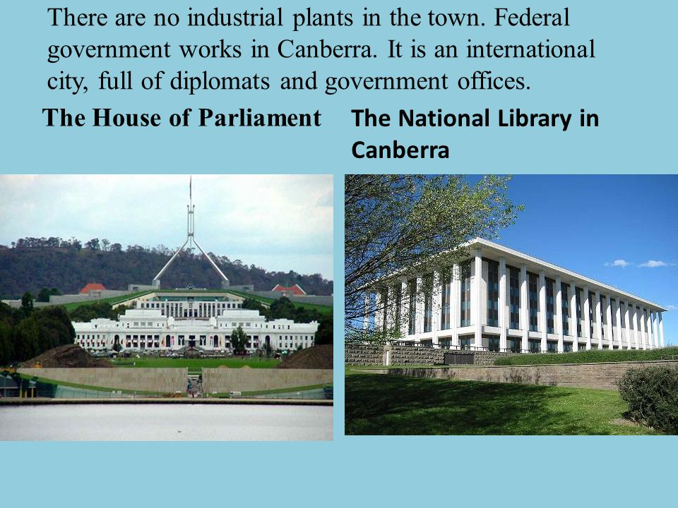 There are no industrial plants in the town. Federal government works in Canberra. It is an international city, full of diplomats and government office