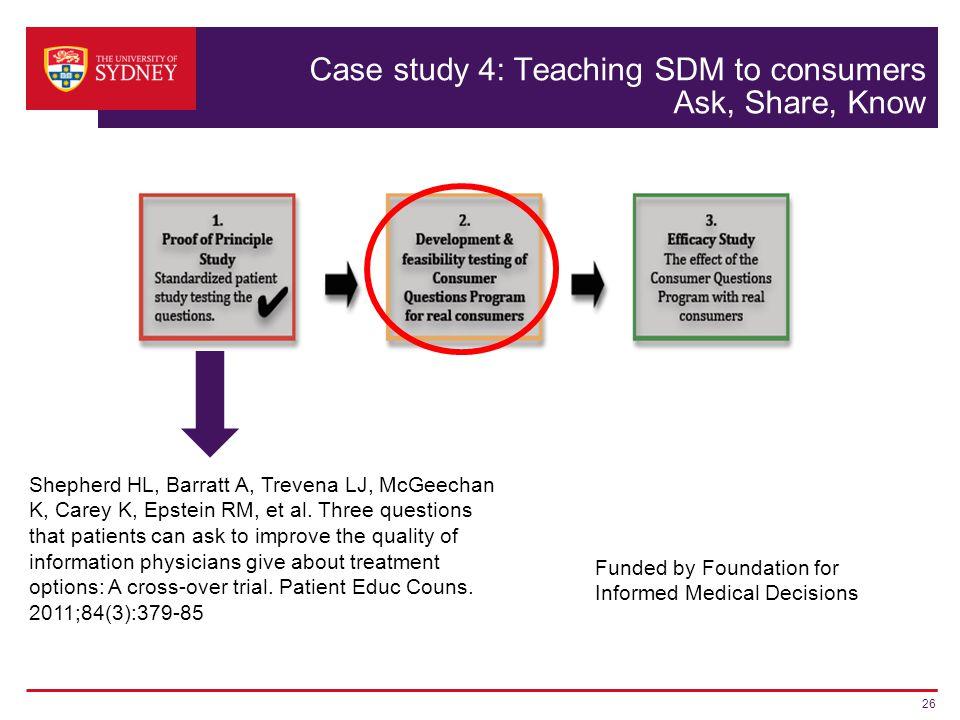 Case study 4: Teaching SDM to consumers Ask, Share, Know 26 Shepherd HL, Barratt A, Trevena LJ, McGeechan K, Carey K, Epstein RM, et al.