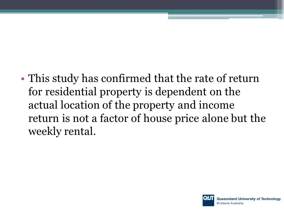 This study has confirmed that the rate of return for residential property is dependent on the actual location of the property and income return is not