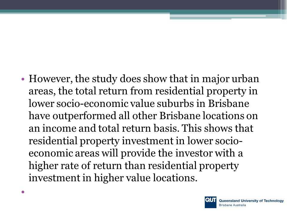 However, the study does show that in major urban areas, the total return from residential property in lower socio-economic value suburbs in Brisbane h