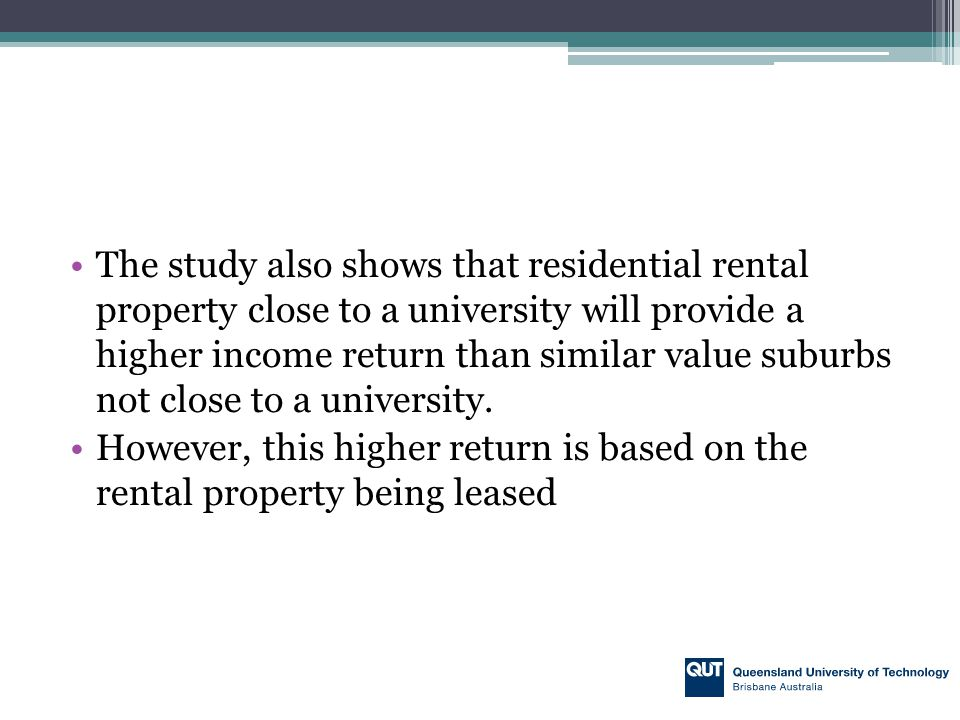 The study also shows that residential rental property close to a university will provide a higher income return than similar value suburbs not close t