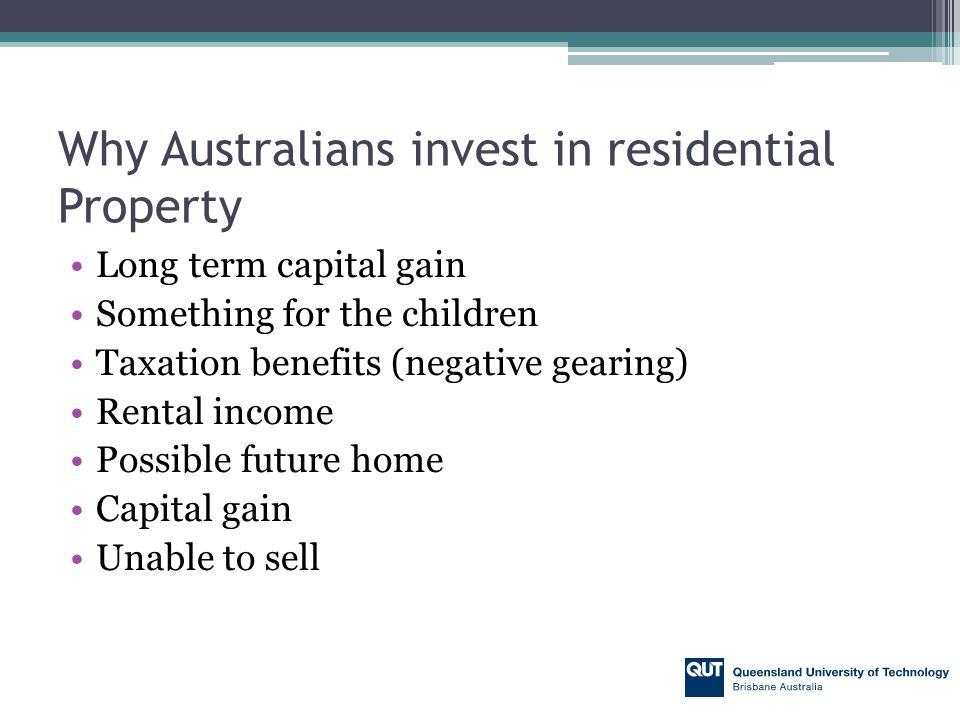 Why Australians invest in residential Property Long term capital gain Something for the children Taxation benefits (negative gearing) Rental income Possible future home Capital gain Unable to sell