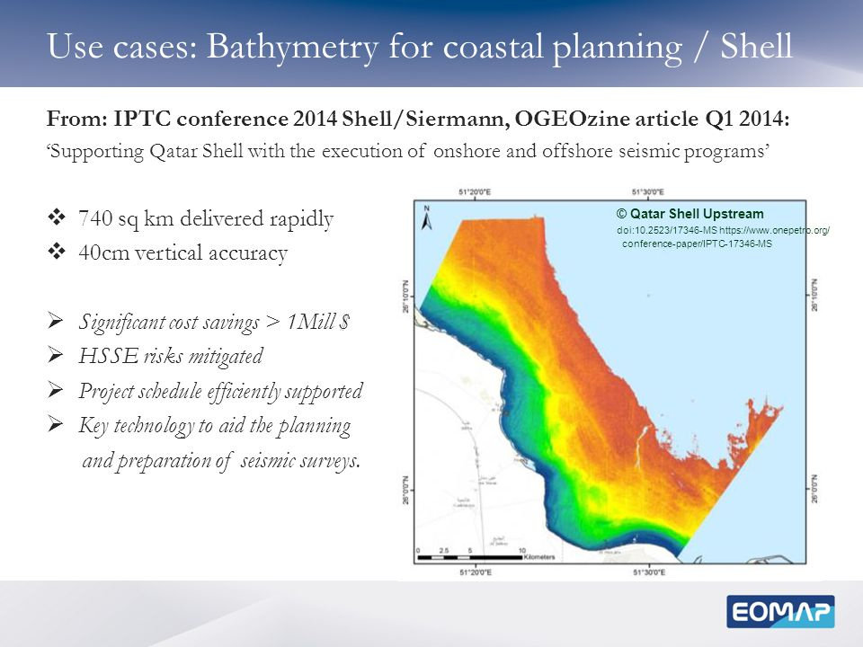 Use cases: Bathymetry for coastal planning / Shell © Qatar Shell Upstream doi:10.2523/17346-MS https://www.onepetro.org/ conference-paper/IPTC-17346-MS From: IPTC conference 2014 Shell/Siermann, OGEOzine article Q1 2014: 'Supporting Qatar Shell with the execution of onshore and offshore seismic programs'  740 sq km delivered rapidly  40cm vertical accuracy  Significant cost savings > 1Mill $  HSSE risks mitigated  Project schedule efficiently supported  Key technology to aid the planning and preparation of seismic surveys.