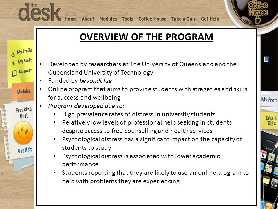 OVERVIEW OF THE PROGRAM Developed by researchers at The University of Queensland and the Queensland University of Technology Funded by beyondblue Online program that aims to provide students with strageties and skills for success and wellbeing Program developed due to: High prevalence rates of distress in university students Relatively low levels of professional help seeking in students despite access to free counselling and health services Psychological distress has a significant impact on the capacity of students to study Psychological distress is associated with lower academic performance Students reporting that they are likely to use an online program to help with problems they are experiencing