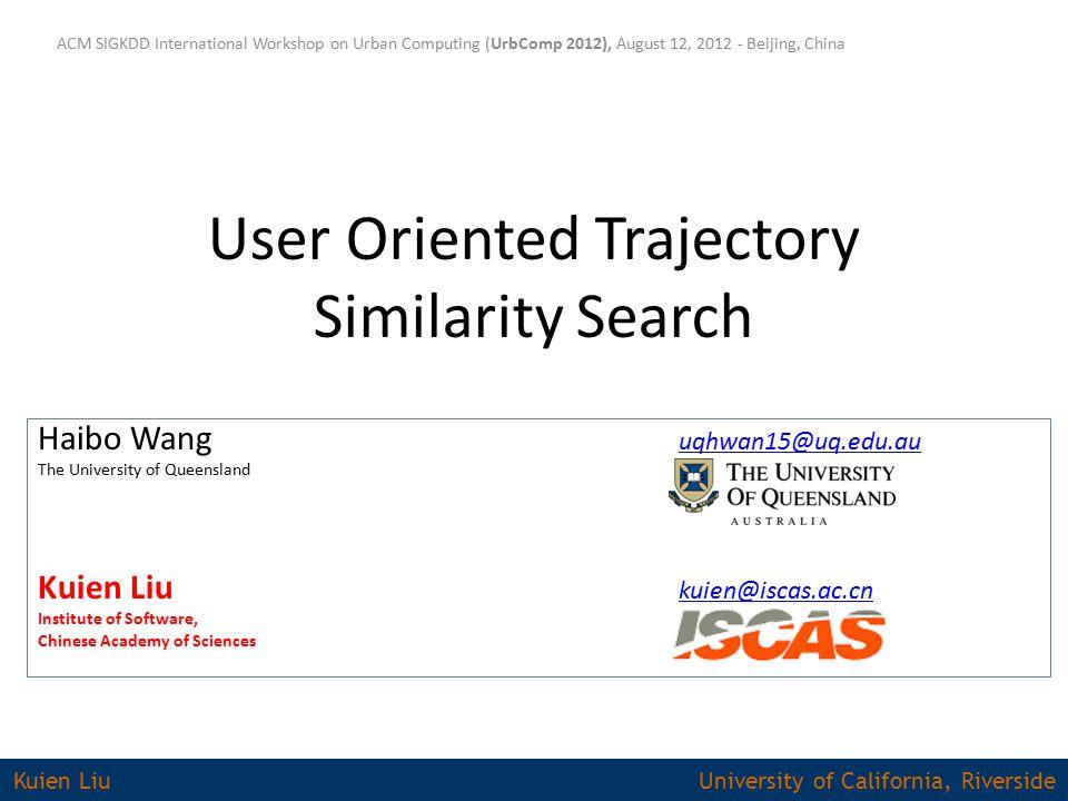 User Oriented Trajectory Similarity Search ACM SIGKDD International Workshop on Urban Computing (UrbComp 2012), August 12, 2012 - Beijing, China Haibo Wang uqhwan15@uq.edu.au uqhwan15@uq.edu.au The University of Queensland Kuien Liu kuien@iscas.ac.cn kuien@iscas.ac.cn Institute of Software, Chinese Academy of Sciences Kuien Liu University of California, Riverside