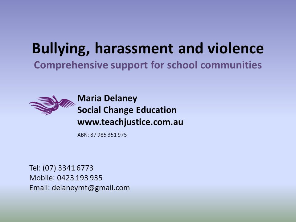 Bullying, harassment and violence Comprehensive support for school communities Maria Delaney Social Change Education www.teachjustice.com.au ABN: 87 985 351 975 Tel: (07) 3341 6773 Mobile: 0423 193 935 Email: delaneymt@gmail.com