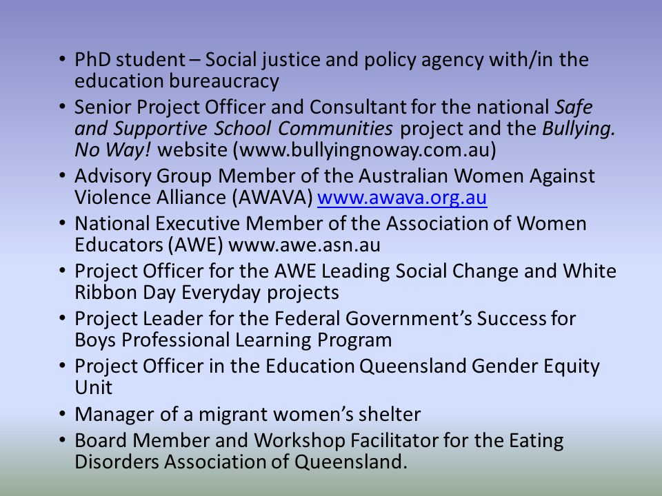 PhD student – Social justice and policy agency with/in the education bureaucracy Senior Project Officer and Consultant for the national Safe and Supportive School Communities project and the Bullying.
