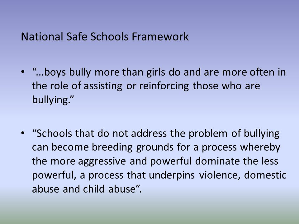 National Safe Schools Framework ...boys bully more than girls do and are more often in the role of assisting or reinforcing those who are bullying. Schools that do not address the problem of bullying can become breeding grounds for a process whereby the more aggressive and powerful dominate the less powerful, a process that underpins violence, domestic abuse and child abuse .