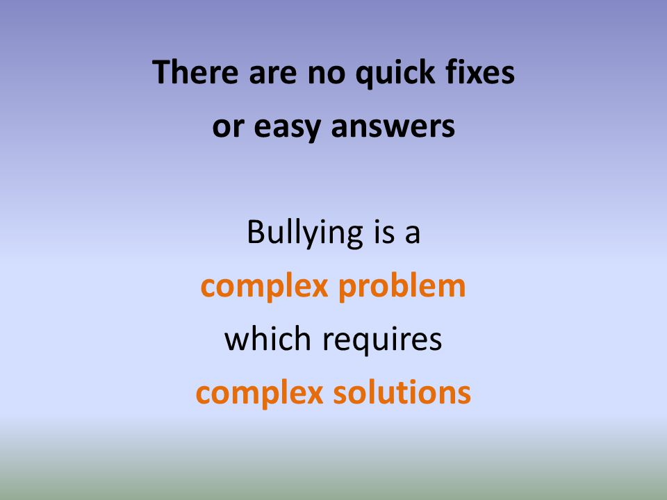 There are no quick fixes or easy answers Bullying is a complex problem which requires complex solutions