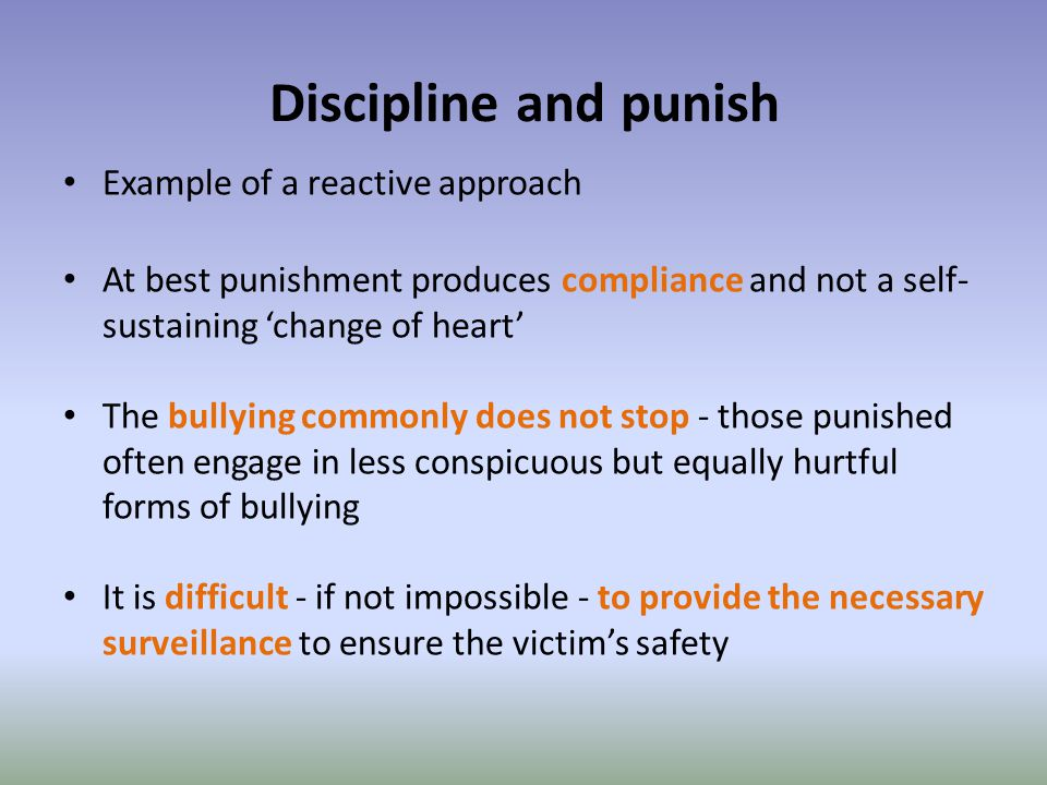 Discipline and punish Example of a reactive approach At best punishment produces compliance and not a self- sustaining 'change of heart' The bullying commonly does not stop - those punished often engage in less conspicuous but equally hurtful forms of bullying It is difficult - if not impossible - to provide the necessary surveillance to ensure the victim's safety