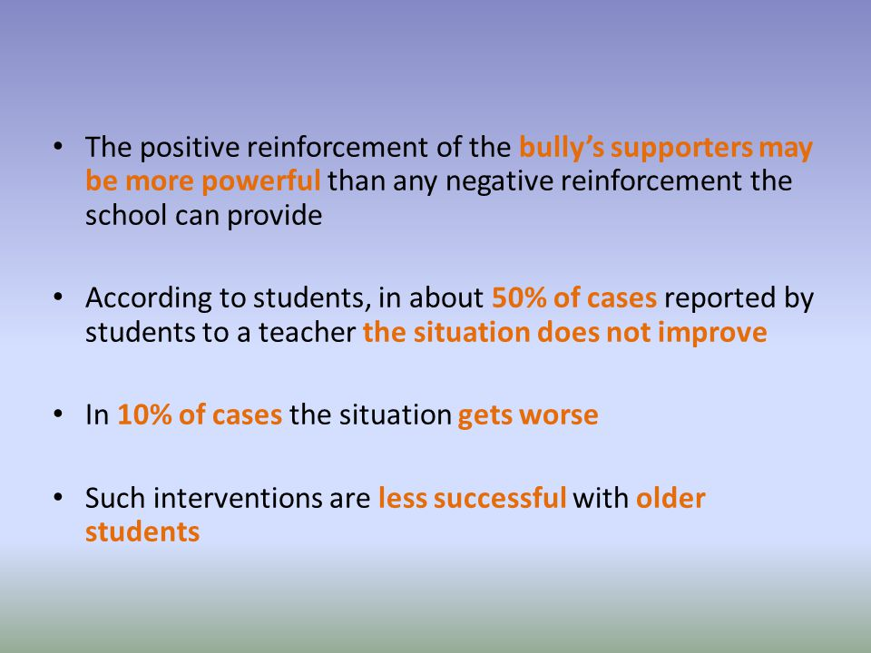 The positive reinforcement of the bully's supporters may be more powerful than any negative reinforcement the school can provide According to students, in about 50% of cases reported by students to a teacher the situation does not improve In 10% of cases the situation gets worse Such interventions are less successful with older students