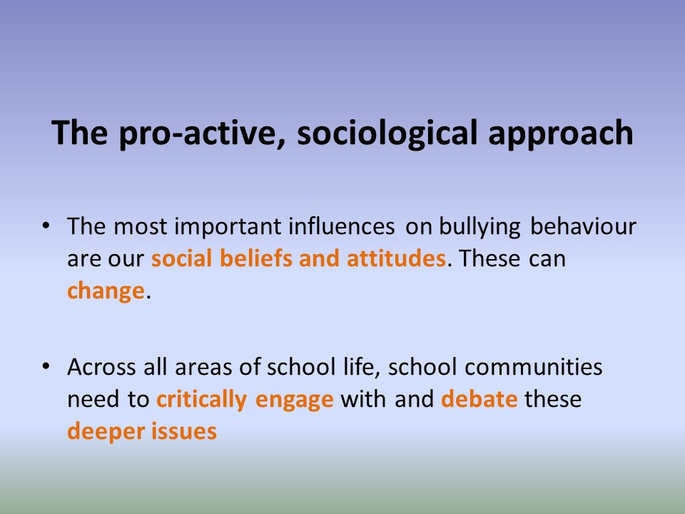 The pro-active, sociological approach The most important influences on bullying behaviour are our social beliefs and attitudes.