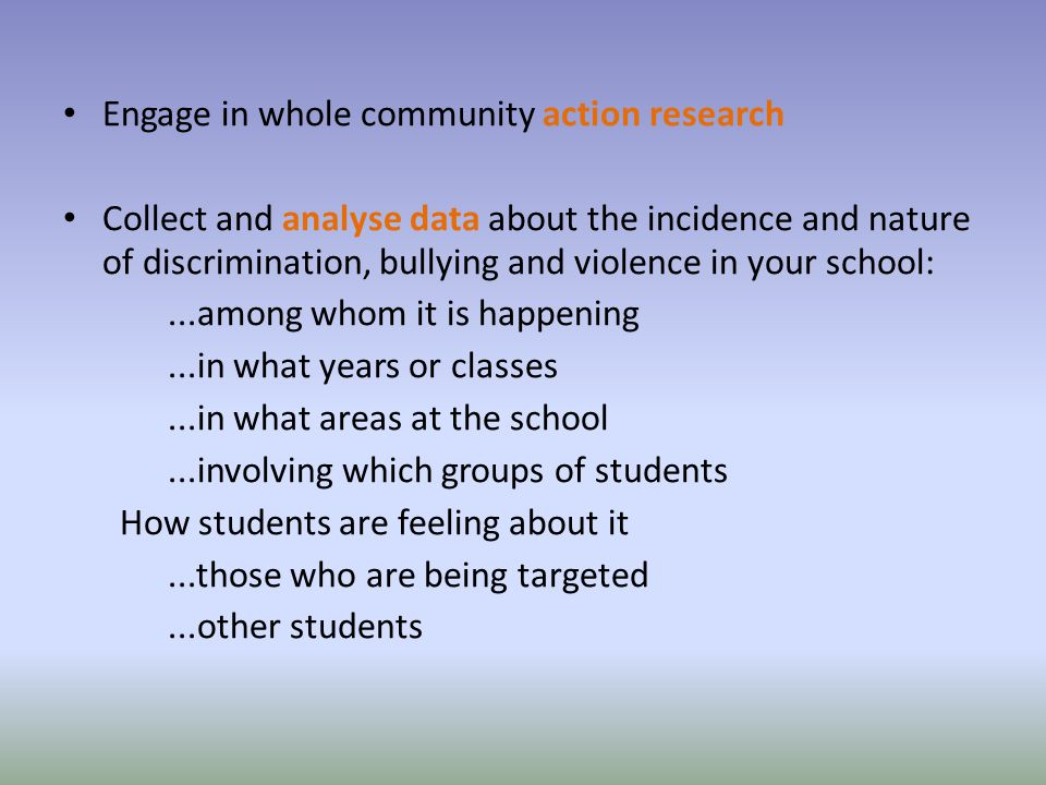 Engage in whole community action research Collect and analyse data about the incidence and nature of discrimination, bullying and violence in your school:...among whom it is happening...in what years or classes...in what areas at the school...involving which groups of students How students are feeling about it...those who are being targeted...other students