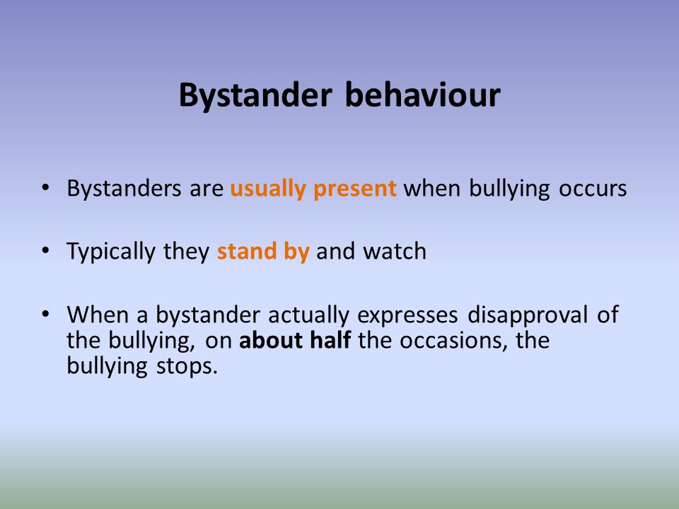 Bystander behaviour Bystanders are usually present when bullying occurs Typically they stand by and watch When a bystander actually expresses disapproval of the bullying, on about half the occasions, the bullying stops.
