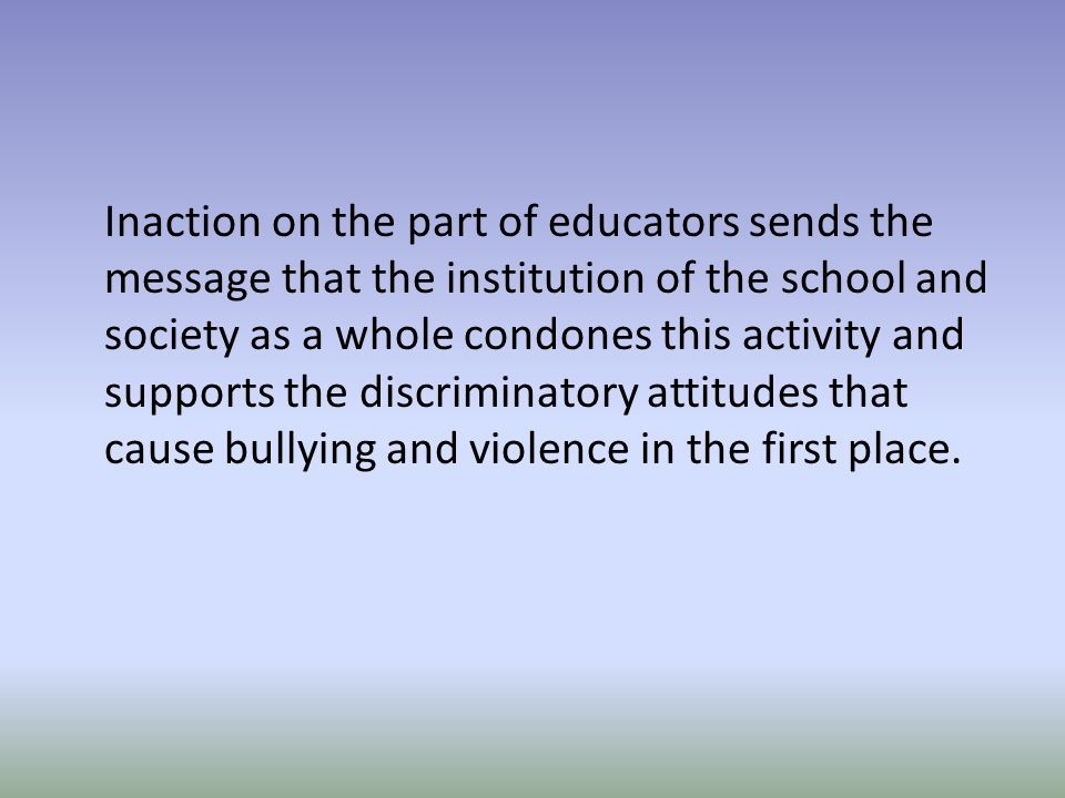 Inaction on the part of educators sends the message that the institution of the school and society as a whole condones this activity and supports the discriminatory attitudes that cause bullying and violence in the first place.