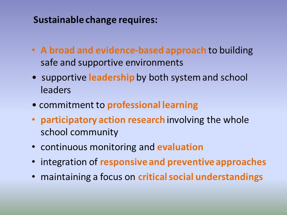 Sustainable change requires: A broad and evidence-based approach to building safe and supportive environments supportive leadership by both system and school leaders commitment to professional learning participatory action research involving the whole school community continuous monitoring and evaluation integration of responsive and preventive approaches maintaining a focus on critical social understandings