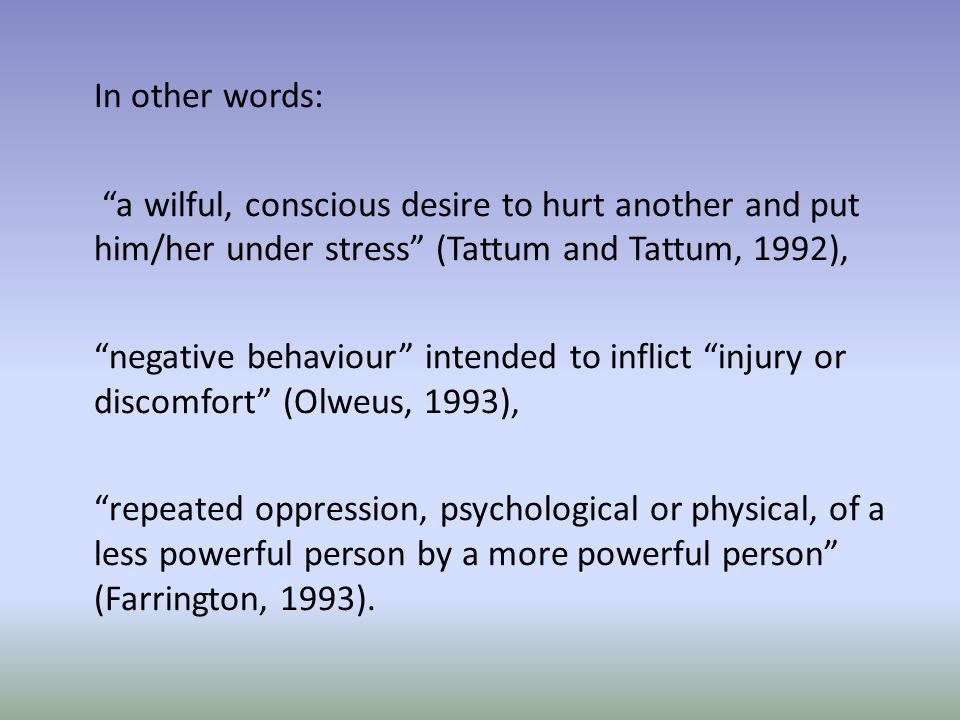 In other words: a wilful, conscious desire to hurt another and put him/her under stress (Tattum and Tattum, 1992), negative behaviour intended to inflict injury or discomfort (Olweus, 1993), repeated oppression, psychological or physical, of a less powerful person by a more powerful person (Farrington, 1993).