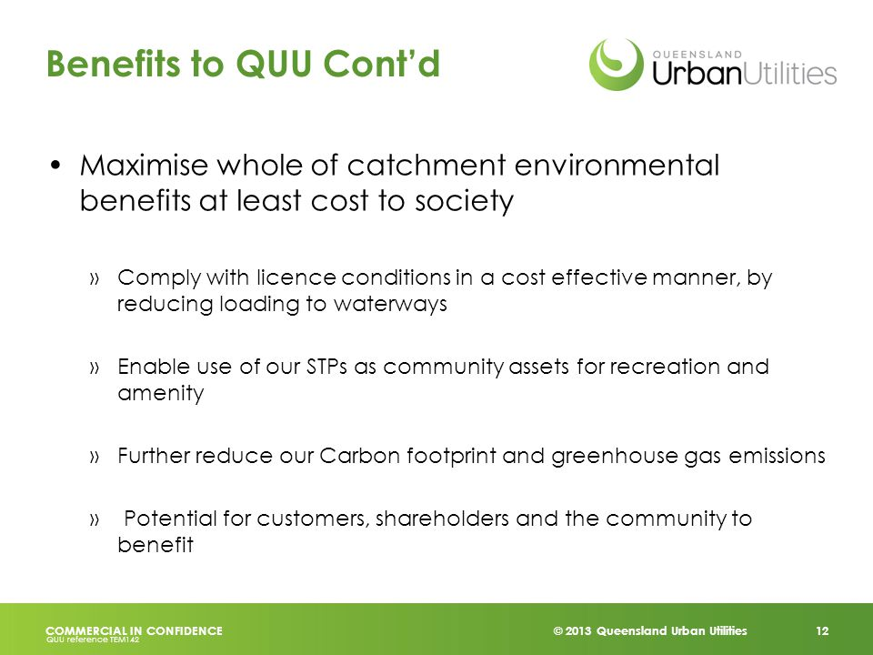 © 2013 Queensland Urban Utilities 12 COMMERCIAL IN CONFIDENCE QUU reference TEM142 Benefits to QUU Cont'd Maximise whole of catchment environmental benefits at least cost to society »Comply with licence conditions in a cost effective manner, by reducing loading to waterways »Enable use of our STPs as community assets for recreation and amenity »Further reduce our Carbon footprint and greenhouse gas emissions » Potential for customers, shareholders and the community to benefit