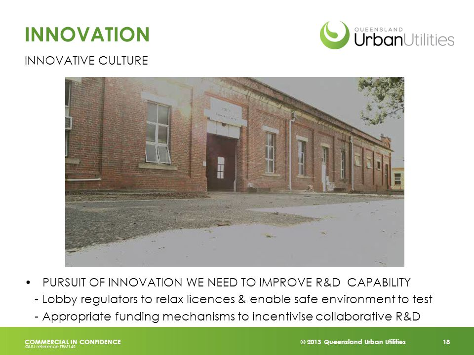 © 2013 Queensland Urban Utilities 18 COMMERCIAL IN CONFIDENCE QUU reference TEM142 INNOVATION INNOVATIVE CULTURE PURSUIT OF INNOVATION WE NEED TO IMPROVE R&D CAPABILITY - Lobby regulators to relax licences & enable safe environment to test - Appropriate funding mechanisms to incentivise collaborative R&D