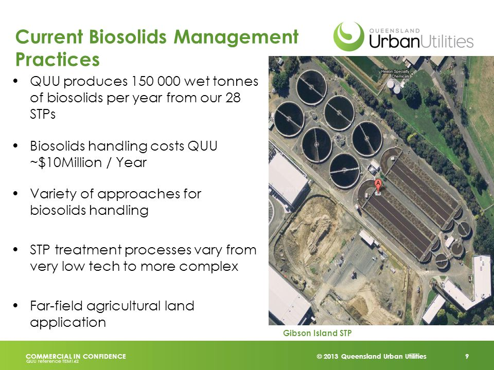 © 2013 Queensland Urban Utilities 9 COMMERCIAL IN CONFIDENCE QUU reference TEM142 Current Biosolids Management Practices QUU produces 150 000 wet tonnes of biosolids per year from our 28 STPs Biosolids handling costs QUU ~$10Million / Year Variety of approaches for biosolids handling STP treatment processes vary from very low tech to more complex Far-field agricultural land application Gibson Island STP