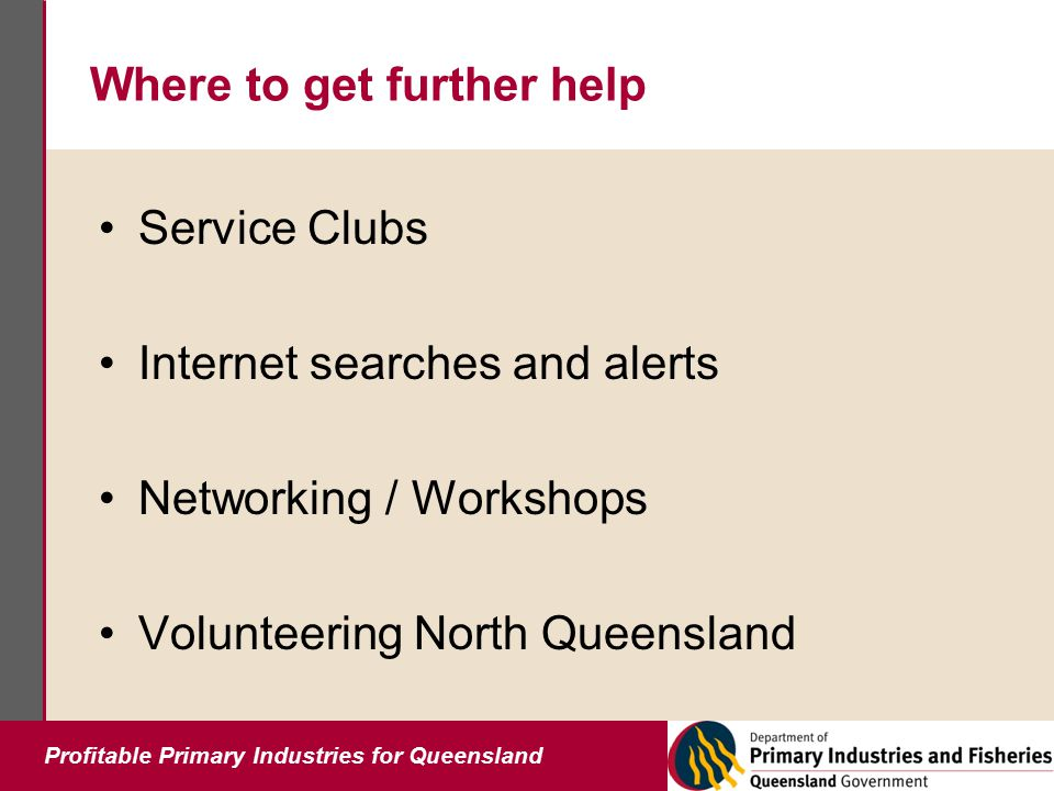 Profitable Primary Industries for Queensland Where to get further help Service Clubs Internet searches and alerts Networking / Workshops Volunteering North Queensland