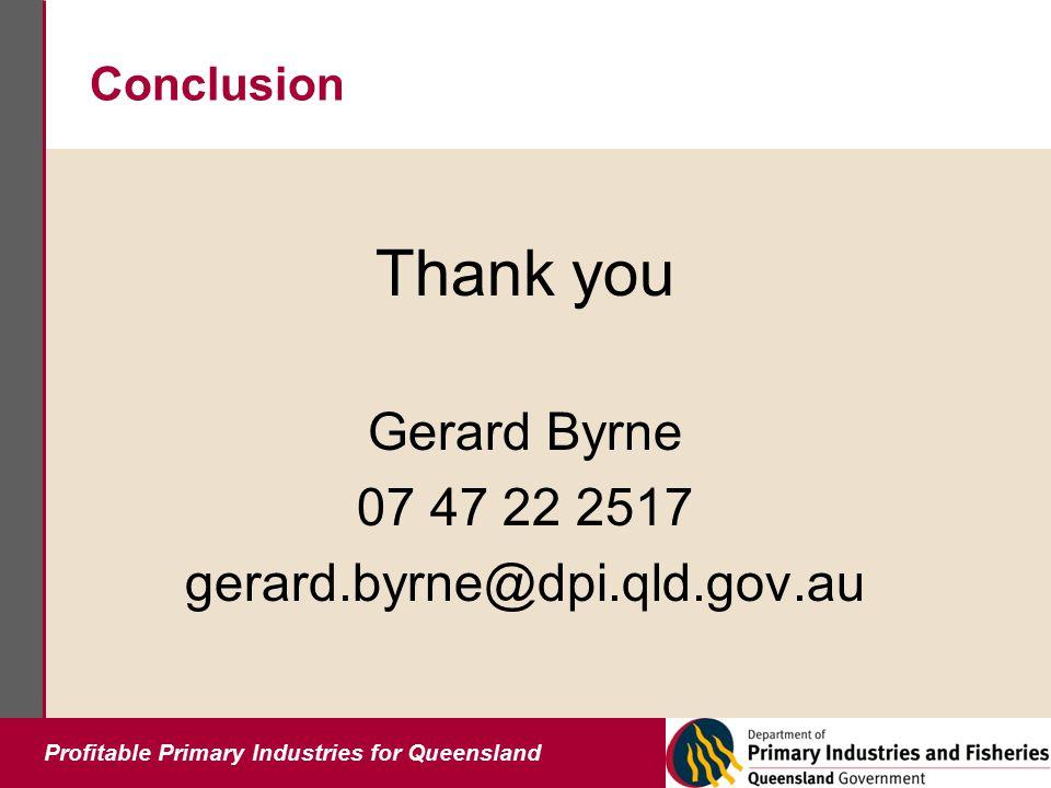 Profitable Primary Industries for Queensland Conclusion Thank you Gerard Byrne 07 47 22 2517 gerard.byrne@dpi.qld.gov.au