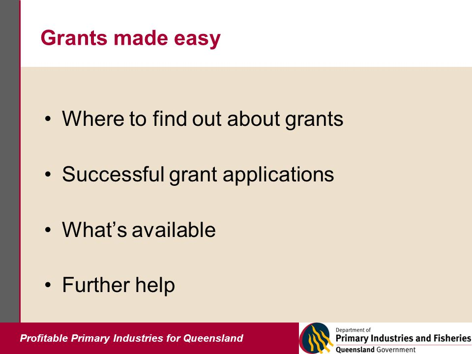 Profitable Primary Industries for Queensland Grants made easy Where to find out about grants Successful grant applications What's available Further help