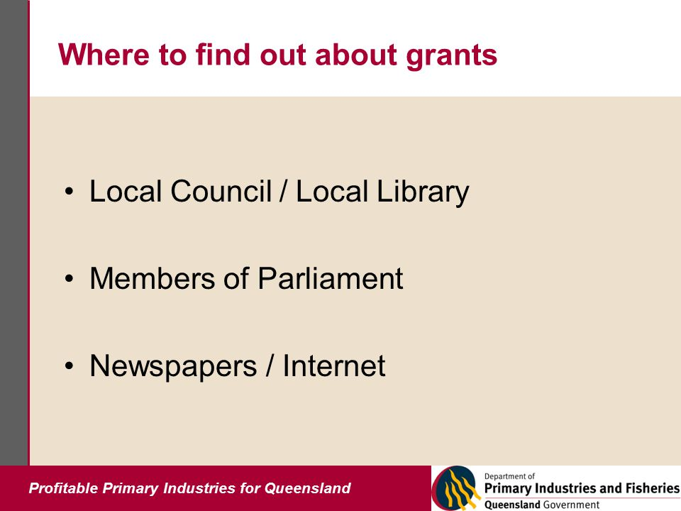 Profitable Primary Industries for Queensland Where to find out about grants Local Council / Local Library Members of Parliament Newspapers / Internet