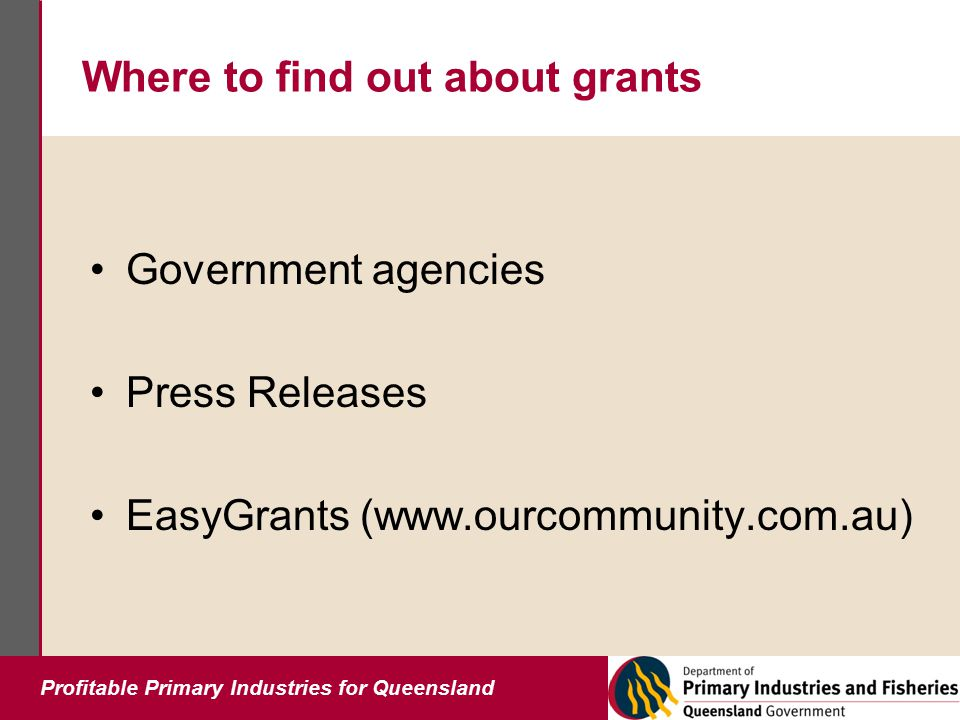 Profitable Primary Industries for Queensland Where to find out about grants Government agencies Press Releases EasyGrants (www.ourcommunity.com.au)