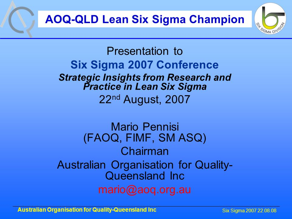 Six Sigma 2007 22.08.08 Australian Organisation for Quality-Queensland Inc Presentation to Six Sigma 2007 Conference Strategic Insights from Research and Practice in Lean Six Sigma 22 nd August, 2007 Mario Pennisi (FAOQ, FIMF, SM ASQ) Chairman Australian Organisation for Quality- Queensland Inc mario@aoq.org.au AOQ-QLD Lean Six Sigma Champion