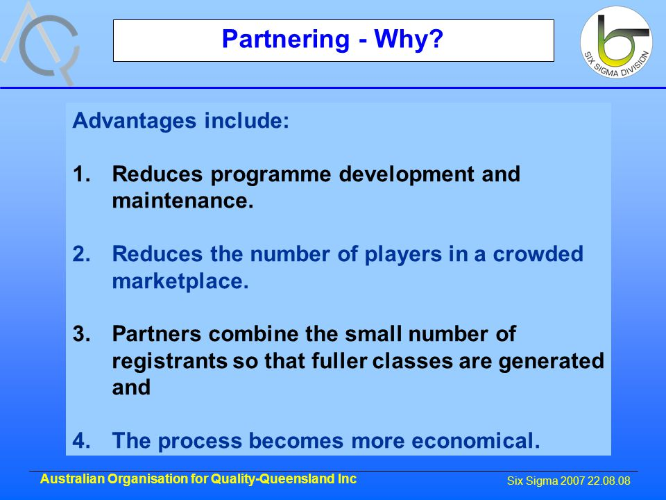 Six Sigma 2007 22.08.08 Australian Organisation for Quality-Queensland Inc Partnering - Why.