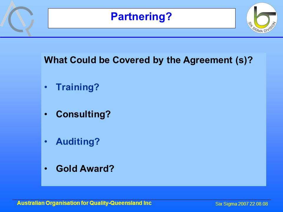 Six Sigma 2007 22.08.08 Australian Organisation for Quality-Queensland Inc Partnering.