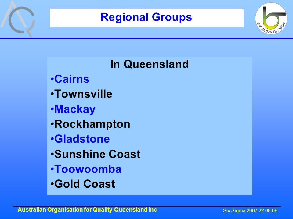 Six Sigma 2007 22.08.08 Australian Organisation for Quality-Queensland Inc Regional Groups In Queensland Cairns Townsville Mackay Rockhampton Gladstone Sunshine Coast Toowoomba Gold Coast