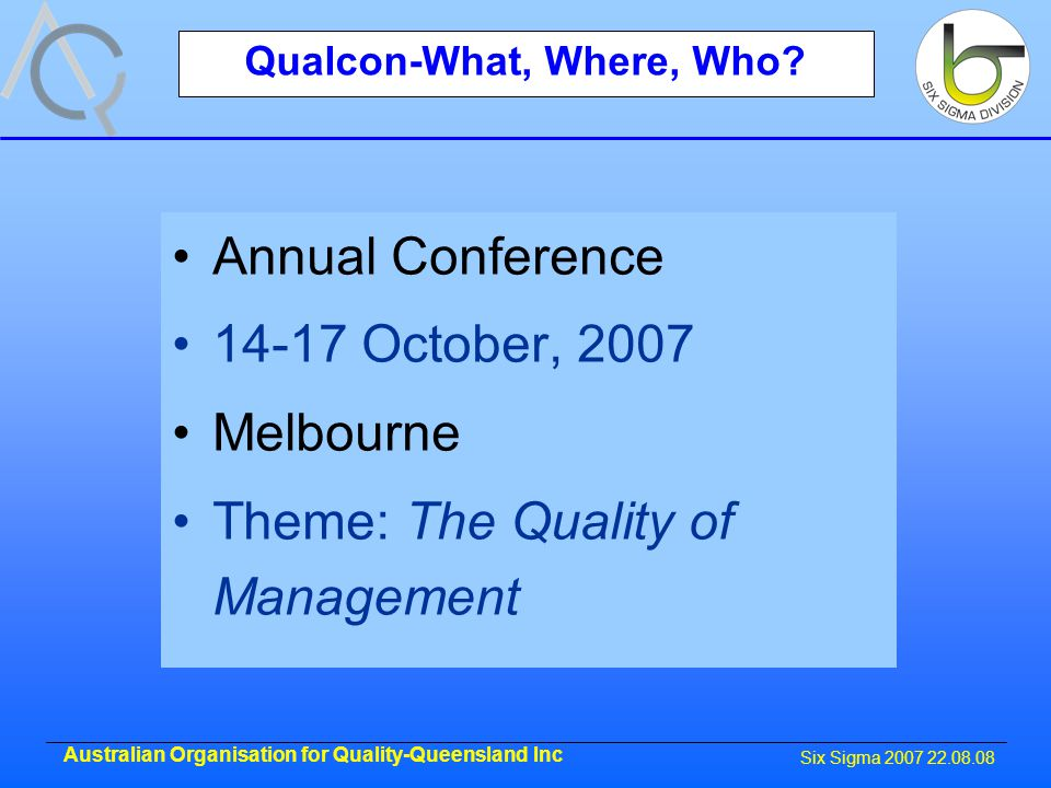 Six Sigma 2007 22.08.08 Australian Organisation for Quality-Queensland Inc Qualcon-What, Where, Who.