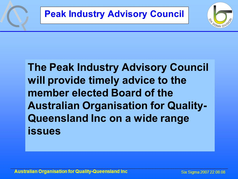 Six Sigma 2007 22.08.08 Australian Organisation for Quality-Queensland Inc Peak Industry Advisory Council The Peak Industry Advisory Council will provide timely advice to the member elected Board of the Australian Organisation for Quality- Queensland Inc on a wide range issues