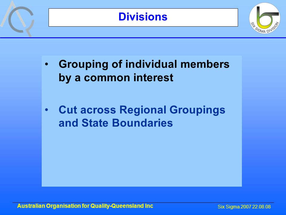 Six Sigma 2007 22.08.08 Australian Organisation for Quality-Queensland Inc Divisions Grouping of individual members by a common interest Cut across Regional Groupings and State Boundaries