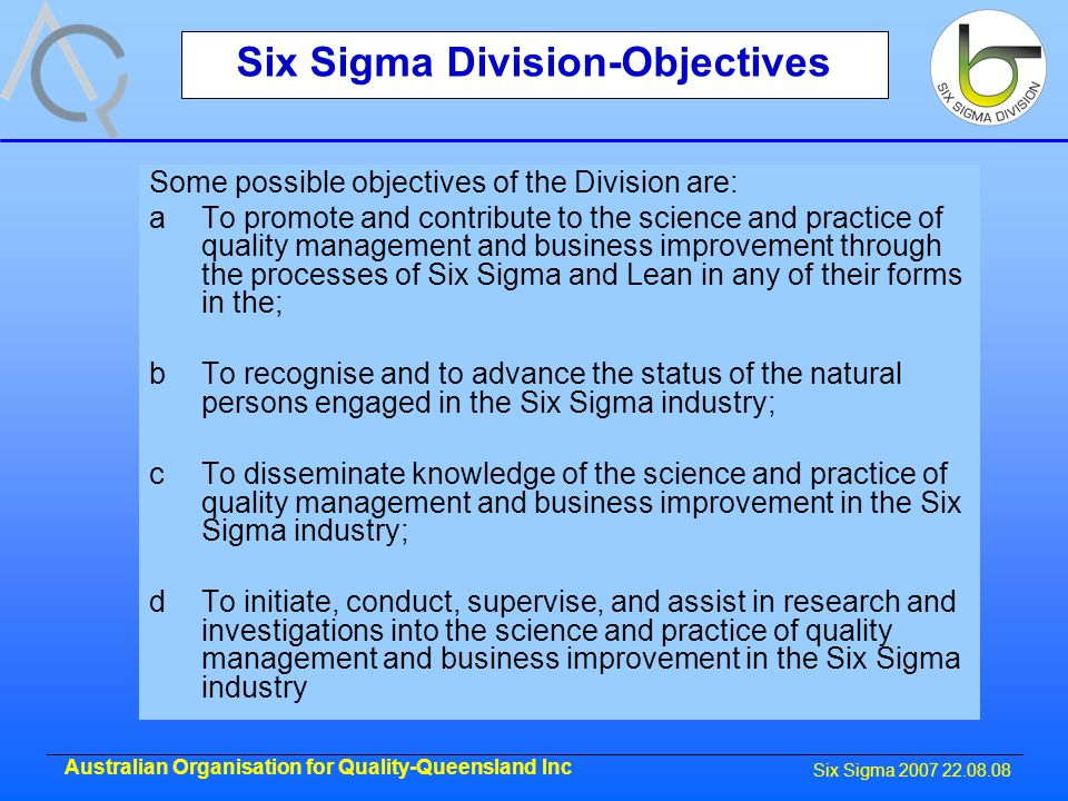 Six Sigma 2007 22.08.08 Australian Organisation for Quality-Queensland Inc Six Sigma Division-Objectives Some possible objectives of the Division are: aTo promote and contribute to the science and practice of quality management and business improvement through the processes of Six Sigma and Lean in any of their forms in the; bTo recognise and to advance the status of the natural persons engaged in the Six Sigma industry; cTo disseminate knowledge of the science and practice of quality management and business improvement in the Six Sigma industry; dTo initiate, conduct, supervise, and assist in research and investigations into the science and practice of quality management and business improvement in the Six Sigma industry