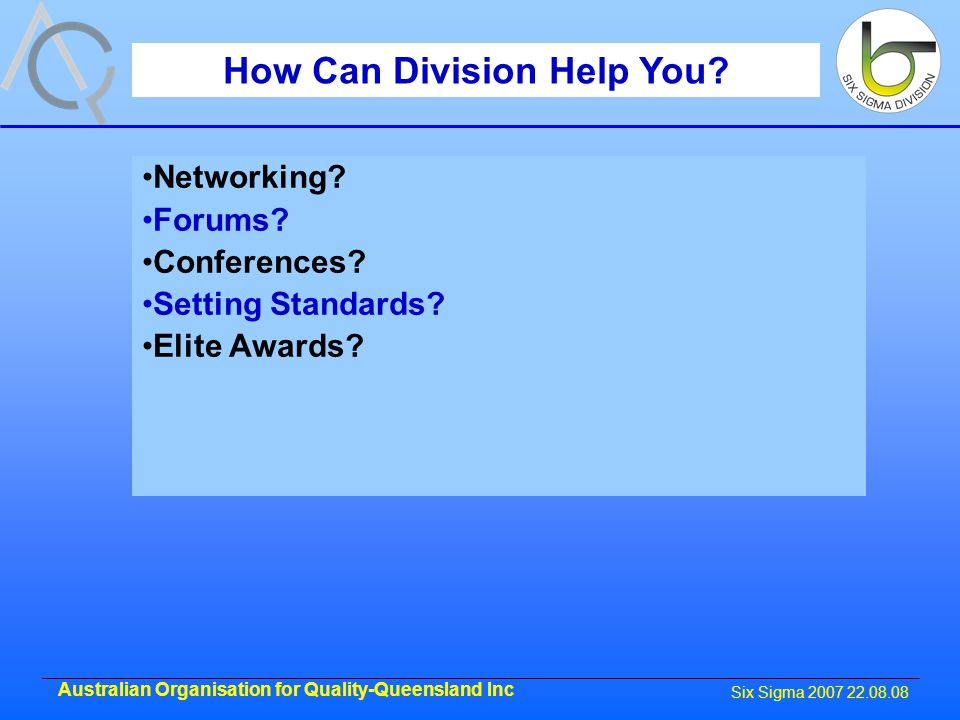 Six Sigma 2007 22.08.08 Australian Organisation for Quality-Queensland Inc How Can Division Help You.