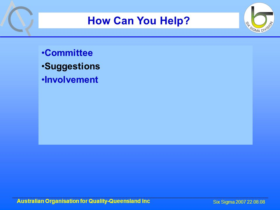 Six Sigma 2007 22.08.08 Australian Organisation for Quality-Queensland Inc How Can You Help.