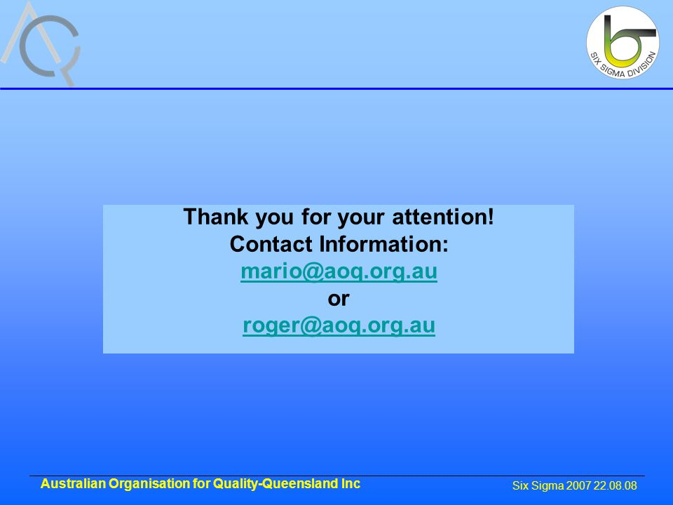 Six Sigma 2007 22.08.08 Australian Organisation for Quality-Queensland Inc Thank you for your attention.
