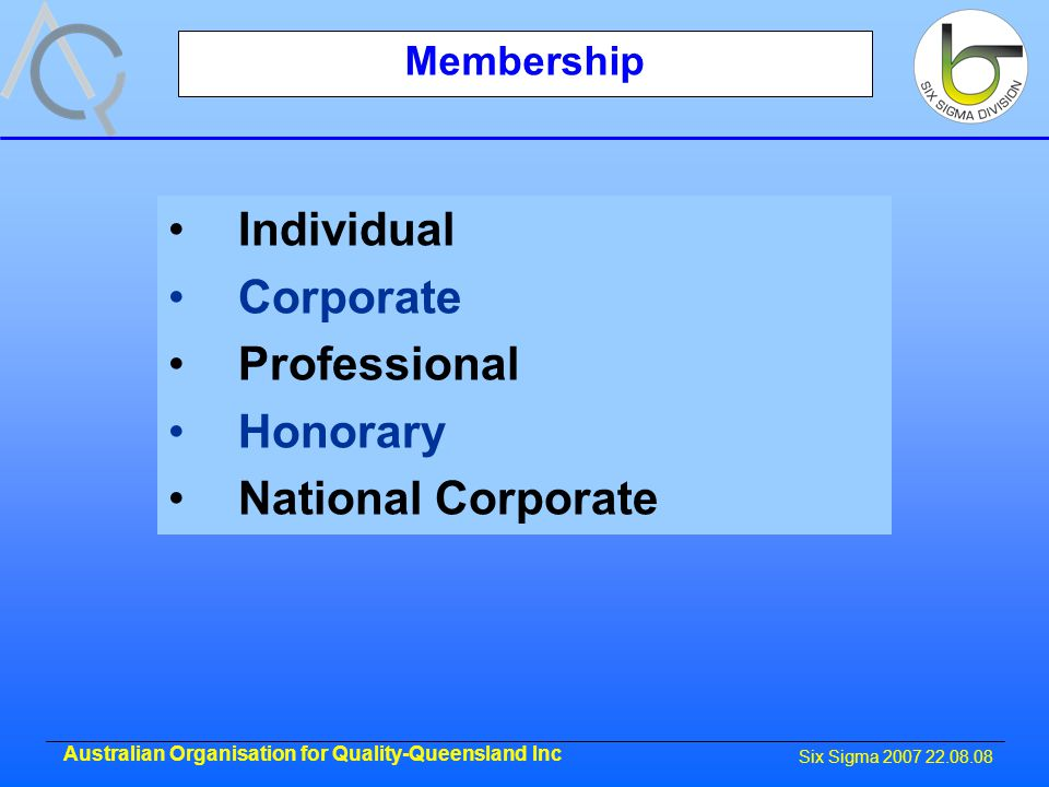 Six Sigma 2007 22.08.08 Australian Organisation for Quality-Queensland Inc Membership Individual Corporate Professional Honorary National Corporate