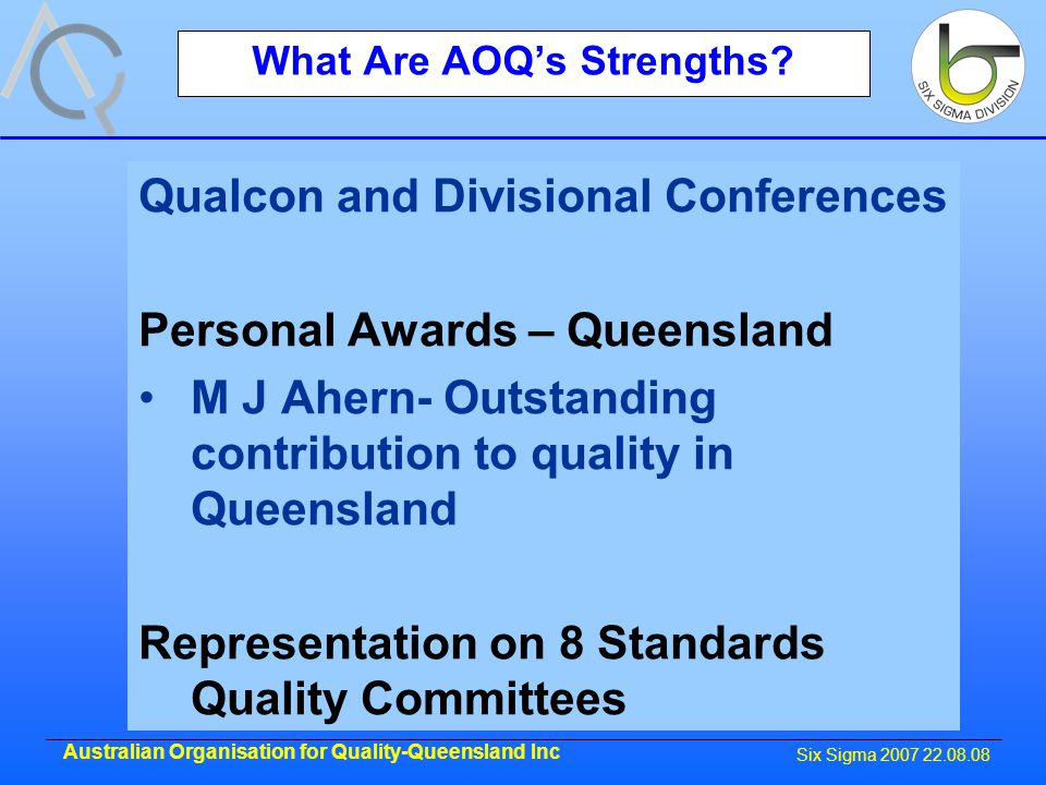 Six Sigma 2007 22.08.08 Australian Organisation for Quality-Queensland Inc What Are AOQ's Strengths.