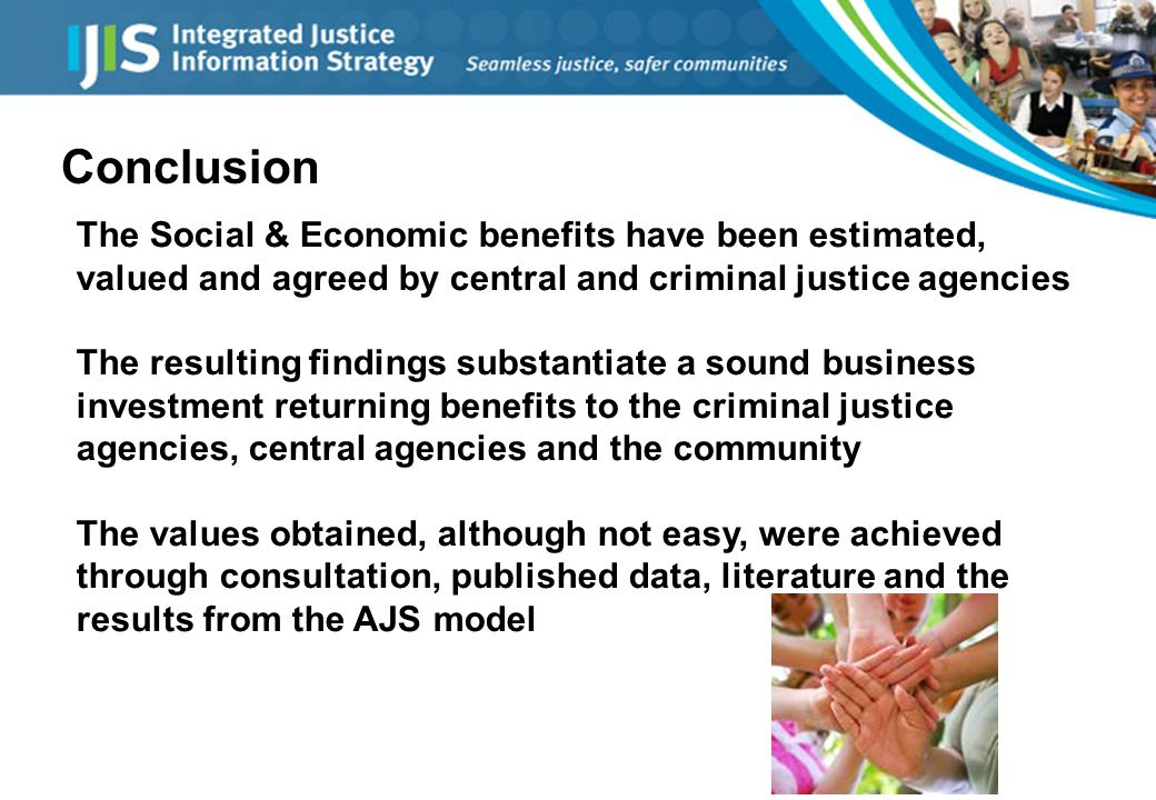 Conclusion The Social & Economic benefits have been estimated, valued and agreed by central and criminal justice agencies The resulting findings substantiate a sound business investment returning benefits to the criminal justice agencies, central agencies and the community The values obtained, although not easy, were achieved through consultation, published data, literature and the results from the AJS model