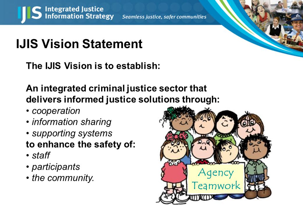 IJIS Vision Statement The IJIS Vision is to establish: An integrated criminal justice sector that delivers informed justice solutions through: cooperation information sharing supporting systems to enhance the safety of: staff participants the community.