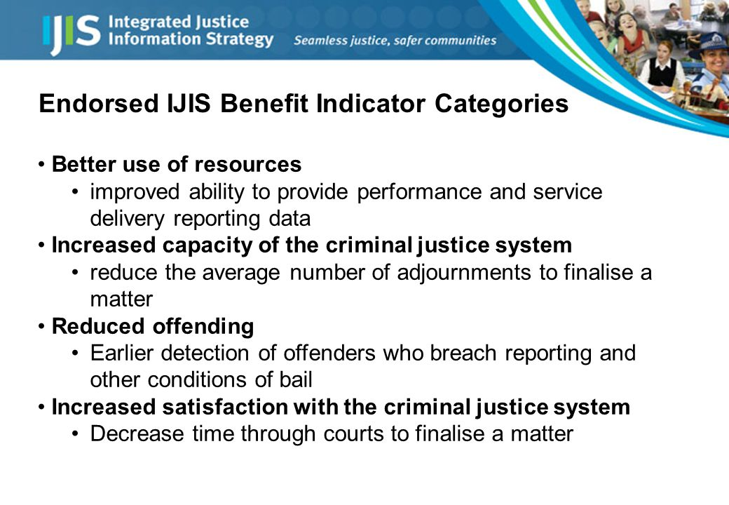 Endorsed IJIS Benefit Indicator Categories Better use of resources improved ability to provide performance and service delivery reporting data Increased capacity of the criminal justice system reduce the average number of adjournments to finalise a matter Reduced offending Earlier detection of offenders who breach reporting and other conditions of bail Increased satisfaction with the criminal justice system Decrease time through courts to finalise a matter