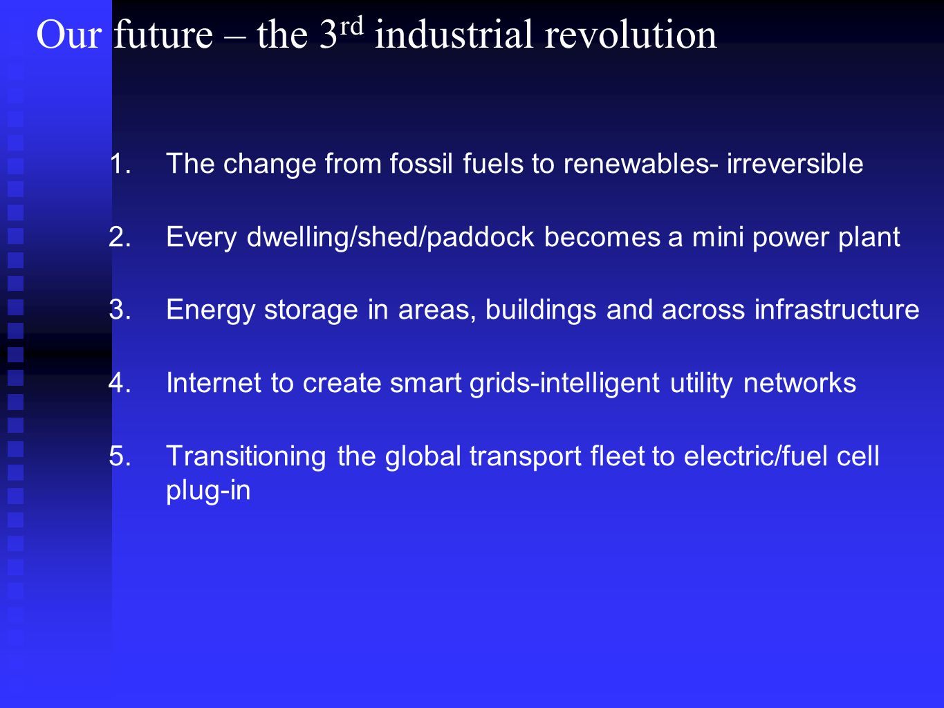 Our future – the 3 rd industrial revolution 1.The change from fossil fuels to renewables- irreversible 2.Every dwelling/shed/paddock becomes a mini power plant 3.Energy storage in areas, buildings and across infrastructure 4.Internet to create smart grids-intelligent utility networks 5.Transitioning the global transport fleet to electric/fuel cell plug-in