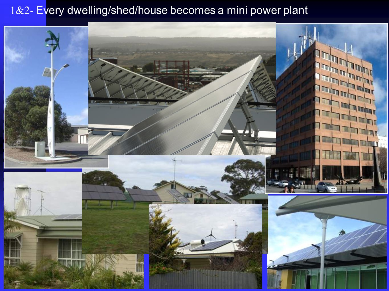 1&2- Every dwelling/shed/house becomes a mini power plant